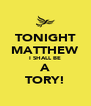TONIGHT MATTHEW I SHALL BE A TORY! - Personalised Poster A4 size