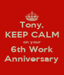 Tony, KEEP CALM on your 6th Work Anniversary - Personalised Poster A4 size