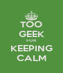 TOO GEEK FOR KEEPING CALM - Personalised Poster A4 size