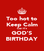 Too hot to Keep Calm Cuz it's GOD'S BIRTHDAY - Personalised Poster A4 size