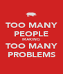 TOO MANY PEOPLE MAKING TOO MANY PROBLEMS - Personalised Poster A4 size