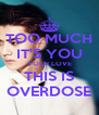 TOO MUCH IT'S YOU YOUR LOVE THIS IS OVERDOSE - Personalised Poster A4 size