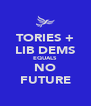 TORIES + LIB DEMS EQUALS NO FUTURE - Personalised Poster A4 size