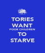 TORIES WANT POOR CHILDREN TO STARVE - Personalised Poster A4 size