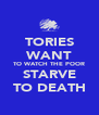 TORIES WANT TO WATCH THE POOR STARVE TO DEATH - Personalised Poster A4 size
