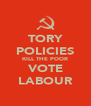TORY POLICIES KILL THE POOR VOTE LABOUR - Personalised Poster A4 size