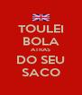 TOULEI BOLA ATRAS DO SEU SACO - Personalised Poster A4 size