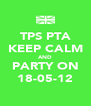 TPS PTA KEEP CALM AND PARTY ON 18-05-12 - Personalised Poster A4 size