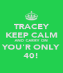 TRACEY KEEP CALM AND CARRY ON YOU'R ONLY 40! - Personalised Poster A4 size