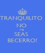 TRANQUILITO  NO  ME  SEAS  BECERRO! - Personalised Poster A4 size