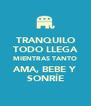 TRANQUILO TODO LLEGA MIENTRAS TANTO AMA, BEBE Y SONRÍE - Personalised Poster A4 size
