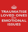 TRAUMATISE LOVED ONES WITH EMOTIONAL ISSUES - Personalised Poster A4 size