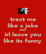 treat me like a joke AND irl leave you like its funny - Personalised Poster A4 size