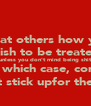 Treat others how you wish to be treated unless you don't mind being shit on, in which case, consider they migt stick upfor themselves! - Personalised Poster A4 size