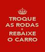 TROQUE AS RODAS E REBAIXE O CARRO - Personalised Poster A4 size