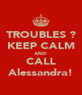 TROUBLES ? KEEP CALM AND CALL Alessandra! - Personalised Poster A4 size