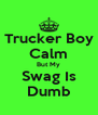 Trucker Boy Calm But My Swag Is Dumb - Personalised Poster A4 size