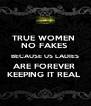 TRUE WOMEN  NO FAKES  BECAUSE US LADIES ARE FOREVER  KEEPING IT REAL  - Personalised Poster A4 size
