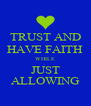 TRUST AND HAVE FAITH WHILE JUST ALLOWING - Personalised Poster A4 size