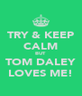 TRY & KEEP CALM BUT TOM DALEY LOVES ME! - Personalised Poster A4 size
