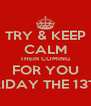 TRY & KEEP CALM THEIR COMING FOR YOU FRIDAY THE 13TH - Personalised Poster A4 size