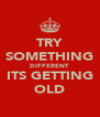TRY SOMETHING DIFFERENT ITS GETTING OLD - Personalised Poster A4 size