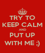 TRY TO KEEP CALM AND PUT UP WITH ME ;) - Personalised Poster A4 size