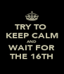 TRY TO  KEEP CALM AND WAIT FOR THE 16TH - Personalised Poster A4 size