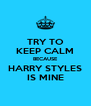 TRY TO KEEP CALM BECAUSE HARRY STYLES IS MINE - Personalised Poster A4 size