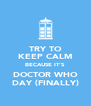 TRY TO KEEP CALM BECAUSE IT'S DOCTOR WHO DAY (FINALLY) - Personalised Poster A4 size