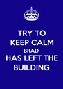 TRY TO KEEP CALM BRAD HAS LEFT THE BUILDING - Personalised Poster A4 size