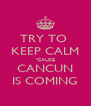 TRY TO  KEEP CALM 'CAUSE CANCUN IS COMING - Personalised Poster A4 size