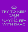 TRY TO KEEP CALM WHEN PLAYING FIFA WITH ISAAC - Personalised Poster A4 size