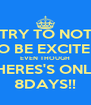TRY TO NOT TO BE EXCITED EVEN THOUGH THERES'S ONLY 8DAYS!! - Personalised Poster A4 size