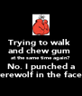 Trying to walk  and chew gum  at the same time again? No. I punched a werewolf in the face.  - Personalised Poster A4 size