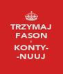 TRZYMAJ FASON I KONTY- -NUUJ - Personalised Poster A4 size