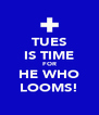 TUES IS TIME FOR HE WHO LOOMS! - Personalised Poster A4 size