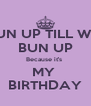 TUN UP TILL WE  BUN UP Because it's  MY  BIRTHDAY - Personalised Poster A4 size