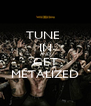 TUNE  IN AND GET METALIZED - Personalised Poster A4 size