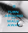 TURN  AROUND AND WALK  AWAY - Personalised Poster A4 size