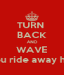 TURN  BACK AND WAVE as you ride away happy - Personalised Poster A4 size