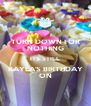 TURN DOWN FOR NOTHING ITS STILL KAYLA'S BIRTHDAY ON - Personalised Poster A4 size