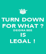 TURN DOWN FOR WHAT ? DEIDRA BEE IS LEGAL ! - Personalised Poster A4 size