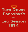 Turn Down  For What?! It's  Leo Season  TINK! - Personalised Poster A4 size
