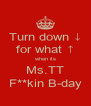 Turn down ↓ for what ↑ when its Ms.TT F**kin B-day - Personalised Poster A4 size