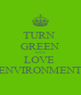 TURN  GREEN AND LOVE  ENVIRONMENT - Personalised Poster A4 size