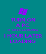 TURN ON A PC IT SAYS LOADING 1 HOUR LATER LOADING - Personalised Poster A4 size