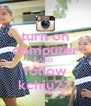 turn on computer AND follow kchiu23 - Personalised Poster A4 size
