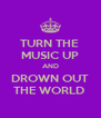 TURN THE  MUSIC UP AND DROWN OUT THE WORLD  - Personalised Poster A4 size