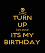 TURN UP because ITS MY BIRTHDAY - Personalised Poster A4 size